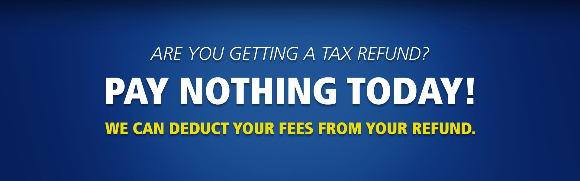 Pay Nothing Today. We can take your tax preparation fees out of your refund.