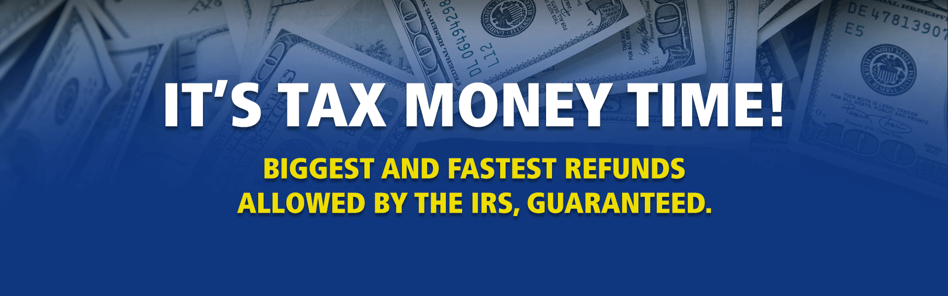It's Tax Money Time! Get the biggest and fastest refunds allowed by the IRS.